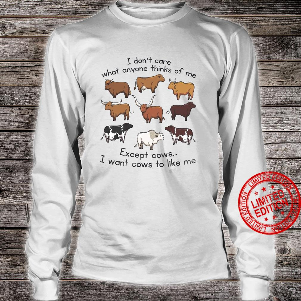 I Don't Care What Anyone Thinks Of Me Except Cows I Want Cows To Like Me Shirt long sleeved